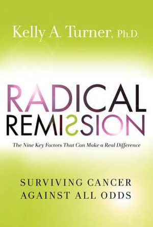 Radical Remission : Surviving Cancer Against All Odds - Kelly A. Turner