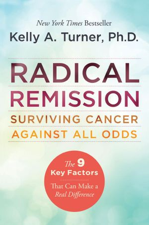 Radical Remission : Surviving Cancer Against All Odds - Kelly A. Turner, PhD