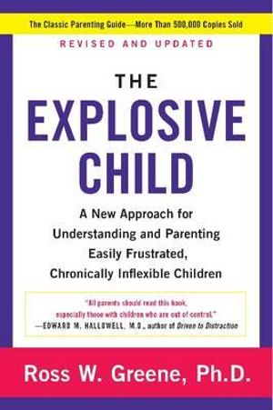 The Explosive Child : A New Approach for Understanding and Parenting Easily Frustrated, Chronically Inflexible Children - Ross W. Greene