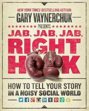 Jab, Jab, Jab, Right Hook : How to Tell Your Story in a Noisy, Social World - Gary Vaynerchuk