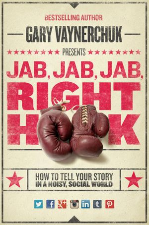 Jab, Jab, Jab, Right Hook : How to Tell Your Story in a Noisy Social World - Gary Vaynerchuk