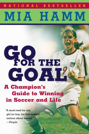 Go For The Goal : A Champion's Guide To Winning In Soccer And Life - Mia Hamm