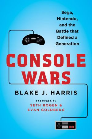 Console Wars : Sega, Nintendo, and the Battle that Defined a Generation - Blake J. Harris
