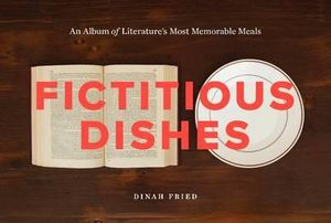 Fictitious Dishes : An Album of Literature's Most Memorable Meals - Dinah Fried