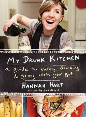 My Drunk Kitchen : A Guide to Eating, Drinking, and Going with Your Gut - Hannah Hart
