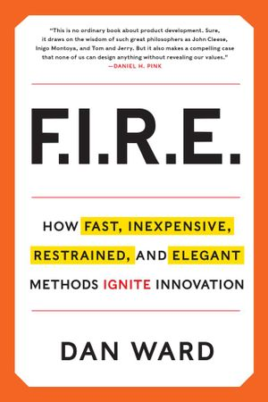 FIRE : How Fast, Inexpensive, Restrained, and Elegant Methods Ignite Innovation - Dan Ward