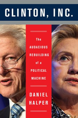 Clinton, Inc. : The Audacious Rebuilding of a Political Machine - Daniel Halper