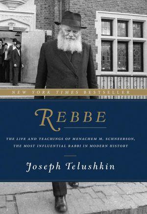 Rebbe : The Life and Teachings of Menachem M. Schneerson, the Most Influential Rabbi in Modern History - Joseph Telushkin