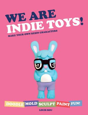 We Are Indie Toys : Make Your Own Resin Characters - Louis Bou