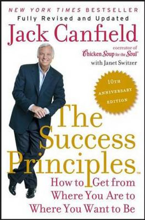 The Success Principles(tm) - 10th Anniversary Edition : How to Get from Where You Are to Where You Want to Be - Jack Canfield