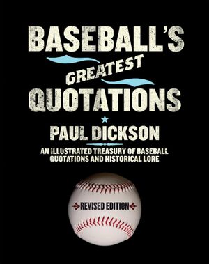 Baseball's Greatest Quotations Rev. Ed. : An Illustrated Treasury of Baseball Quotations and Historical Lore - Paul Dickson