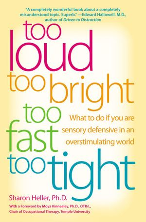 Too Loud, Too Bright, Too Fast, Too Tight : What to Do If You Are Sensory Defensive in an Overstimulating World - Sharon Heller