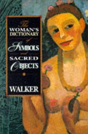 The Woman's Dictionary of Symbols and Sacred Objects Barbara G. Walker