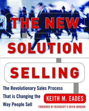 The New Solution Selling : The Revolutionary Sales Process That is Changing the Way People Sell - Keith Eades