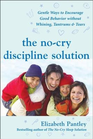 The No-Cry Discipline Solution : Gentle Ways to Encourage Good Behavior Without Whining, Tantrums & Tears - Elizabeth Pantley