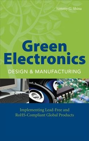 Green Electronics Design and Manufacturing : Implementing Lead-free and ROHS-compliant Global Products - Sammy G. Shina