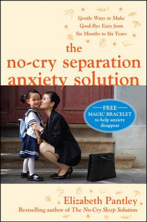 The No-Cry Separation Anxiety Solution : Gentle Ways to Make Good-bye Easy from Six Months to Six Years - Elizabeth Pantley