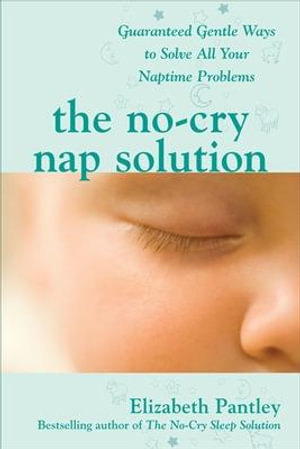 The No-Cry Nap Solution : Guaranteed, Gentle Ways to Solve All Your Naptime Problems - Elizabeth Pantley