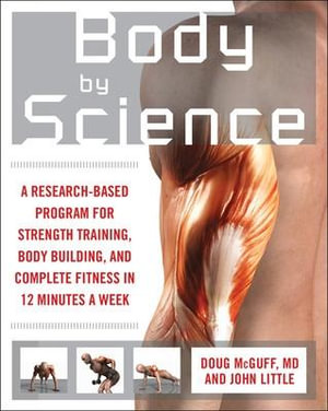 Body by Science : A Research Based Program to Get the Results You Want in 12 Minutes a Week - John R. Little