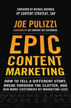 Epic Content Marketing : How to Tell a Different Story, Break Through the Clutter, & Win More Customers by Marketing Less - Joe Pulizzi