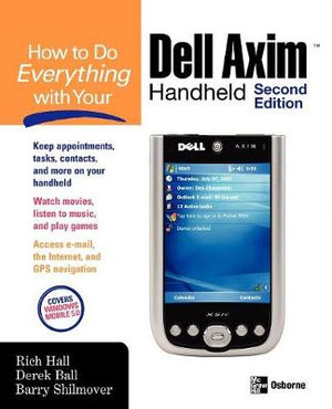 How to Do Everything with Your Dell Axim Handheld Barry Shilmover, Derek Ball, Rich Hall
