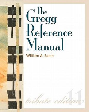 The Gregg Reference Manual: A Manual of Style, Grammar, Usage, and Formatting Tribute Edition William Sabin