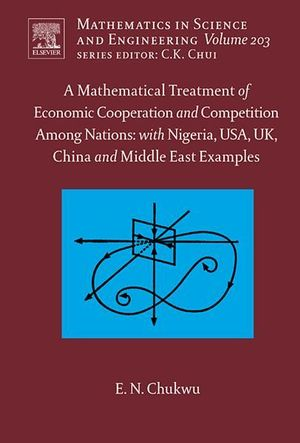 A Mathematical Treatment of Economic Cooperation and Competition Among Nations, with Nigeria, USA, UK, China, and the Middle East Examples : With Nigeria, USA, UK, China and Middle East Examples - Ethelbert N. Chukwu