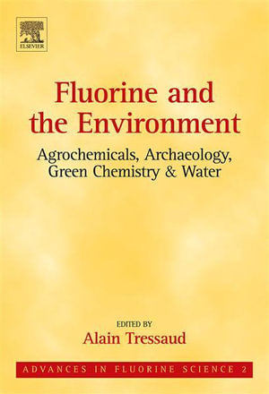 Fluorine and the Environment : Agrochemicals, Archaeology, Green Chemistry & Water: Agrochemicals, Archaeology, Green Chemistry & Water - Alain Tressaud
