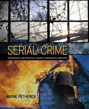Serial Crime : Theoretical and Practical Issues in Behavioral Profiling - Wayne Petherick