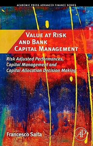 Value at Risk and Bank Capital Management : Risk Adjusted Performances, Capital Management and Capital Allocation Decision Making - Francesco Saita