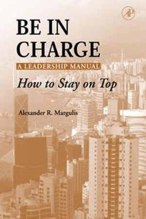 Be in Charge : A Leadership Manual: How to Stay on Top - Alexander R. Margulis
