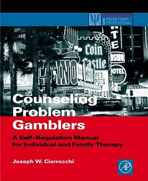 Counseling Problem Gamblers : A Self-Regulation Manual for Individual and Family Therapy - Joseph W. Ciarrocchi