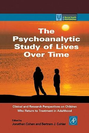 The Psychoanalytic Study of Lives Over Time : Clinical and Research Perspectives on Children Who Return to Treatment in Adulthood - Jonathan Cohen