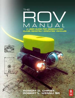 The ROV Manual : A User Guide for Observation Class Remotely Operated Vehicles - Robert D Christ