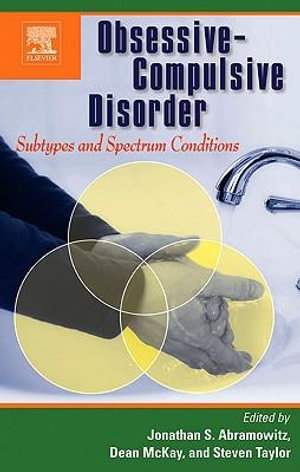 Obsessive-Compulsive Disorder : Subtypes and Spectrum Conditions: Subtypes and Spectrum Conditions - Jonathan S Abramowitz