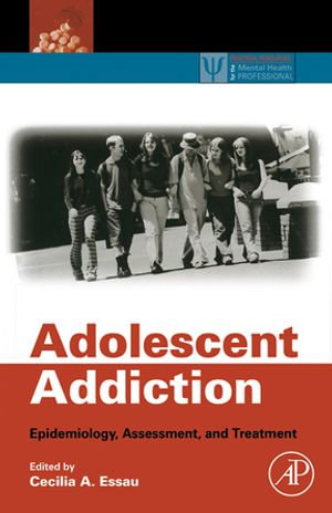 Adolescent Addiction : Epidemiology, Assessment, and Treatment - Cecilia A. Essau