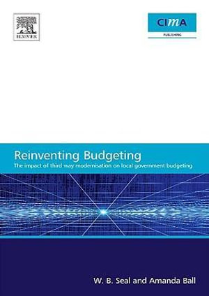 The Impact of Local Government Modernisation Policies on Local Budgeting-CIMA Research Report : The impact of third way modernisation on local governme - W. B. Seal