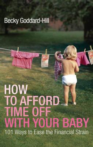 How to Afford Time Off with Your Baby : 101 Ways to Ease the Financial Strain - Becky Goddard-Hill