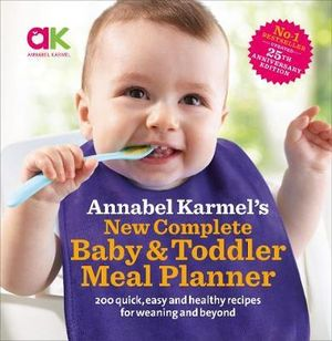 New Complete Baby and Toddler Meal Planner : 200 Quick, Easy and Healthy Recipes for Your Baby - Annabel Karmel