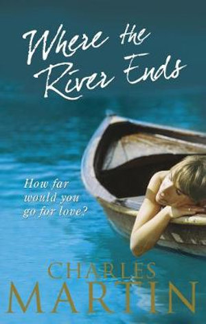 Where the River Ends : How Far Would You Go For Love? - Charles Martin