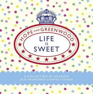 Life Is Sweet :  A Collection of Splendid Old-Fashioned Confectionery - Hope and Greenwood