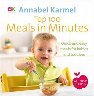 Top 100 Meals in Minutes : All New Quick and Easy Meals for Babies and Toddlers - Annabel Karmel