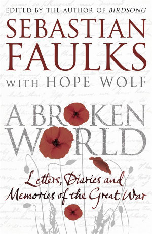 A Broken World : Letters, Diaries and Memories of the Great War - Sebastian Faulks