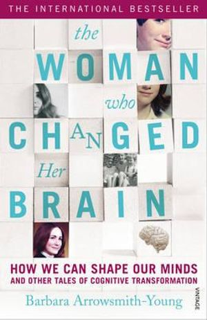The Woman Who Changed Her Brain : How We Can Shape Our Minds and Other Tales of Cognitive Transformation - Barbara Arrowsmith-Young