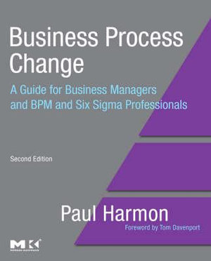 Business Process Change : A Guide for Business Managers and BPM and Six Sigma Professionals : 2nd Edition - Paul Harmon