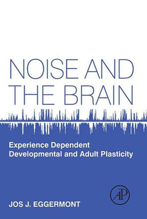 Noise and the Brain : Experience Dependent Developmental and Adult Plasticity - Jos Eggermont