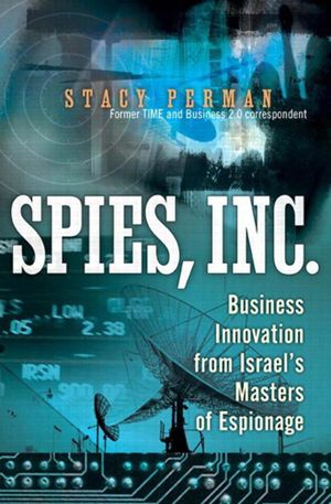Spies, Inc. : Business Innovation from Israel's Masters of Espionage - Stacy Perman