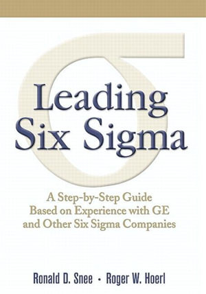 Leading Six Sigma : A Step-by-Step Guide Based on Experience with GE and Other Six Sigma Companies - Ron D. Snee