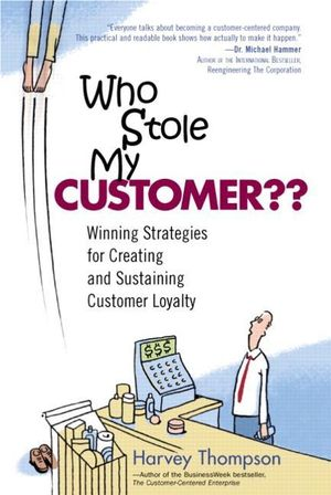 Who Stole My Customer?? Winning Strategies for Creating and Sustaining Customer Loyalty : Winning Strategies for Creating and Sustaining Customer Loyalty - Harvey Thompson