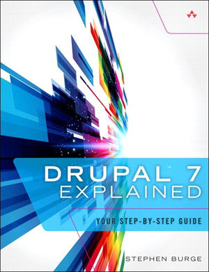 Drupal 7 Explained : Your Step-by-Step Guide - Stephen Burge